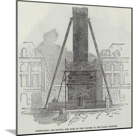 Scaffolding for Sawing the Base of the Column in the Place Vendome--Mounted Giclee Print