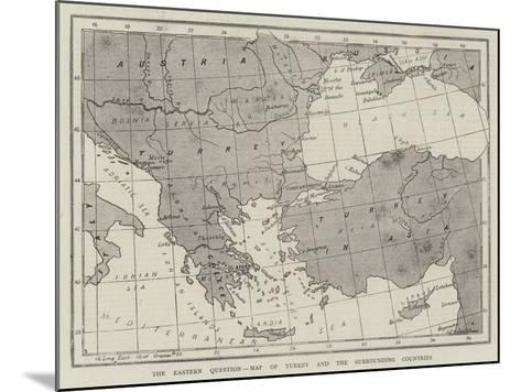 The Eastern Question, Map of Turkey and the Surrounding Countries--Mounted Giclee Print