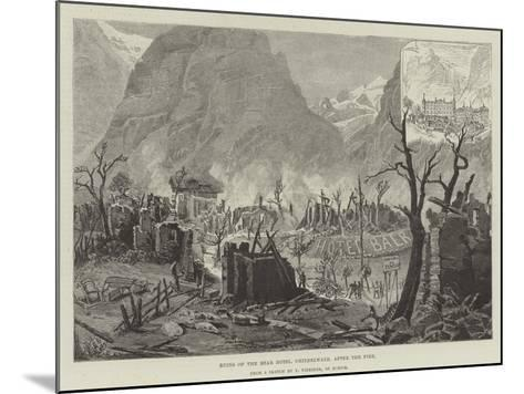 Ruins of the Bear Hotel, Grindelwald, after the Fire--Mounted Giclee Print
