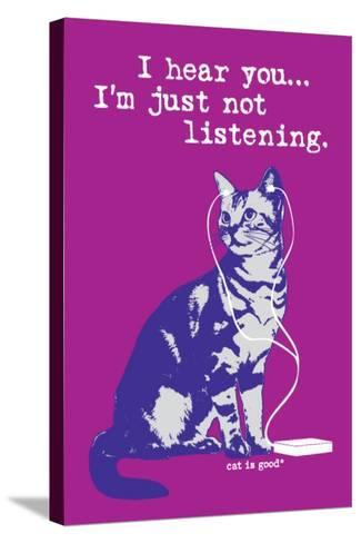 I Hear You Just Not Listening-Cat is Good-Stretched Canvas Print