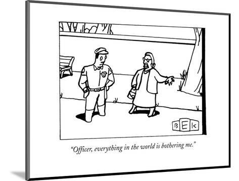 """Officer, everything in the world is bothering me."" - New Yorker Cartoon-Bruce Eric Kaplan-Mounted Premium Giclee Print"