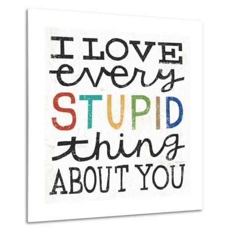 I Love Every Stupid Thing About You-Michael Mullan-Metal Print