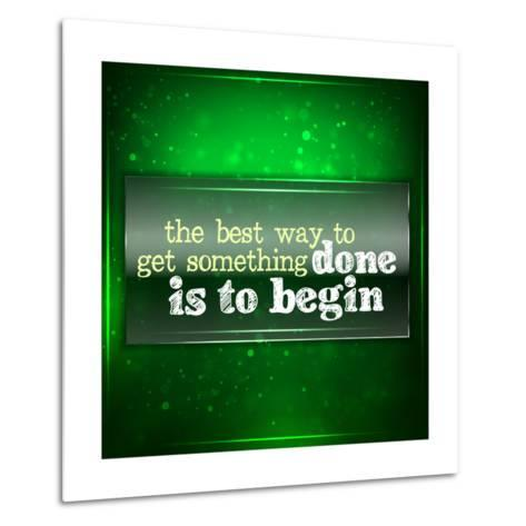 The Best Way to Get Something Done Is to Begin-maxmitzu-Metal Print