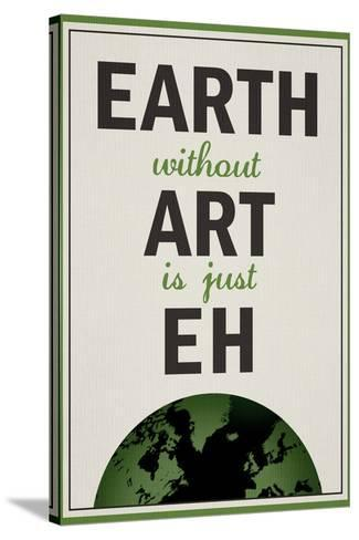 Earth Without Art is Just Eh Humor--Stretched Canvas Print