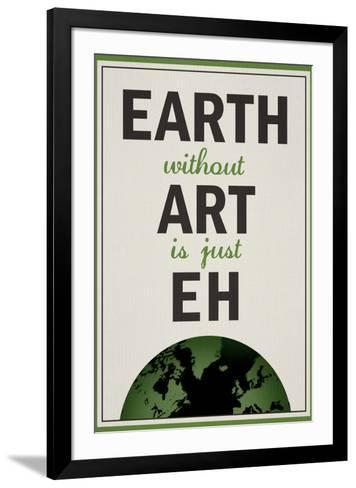 Earth Without Art is Just Eh Humor--Framed Art Print