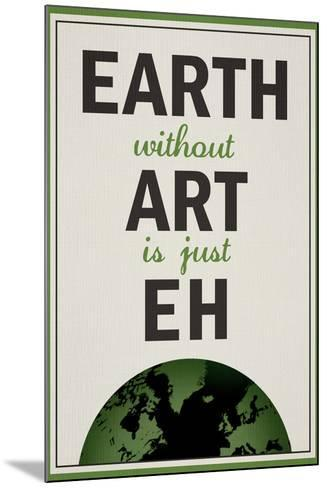 Earth Without Art is Just Eh Humor--Mounted Poster