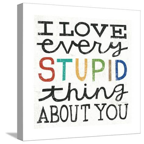 I Love Every Stupid Thing About You-Michael Mullan-Stretched Canvas Print