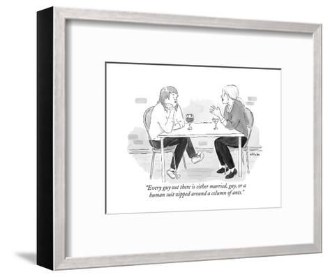 """""""Every guy out there is either married, gay, or a human suit zipped around?"""" - New Yorker Cartoon--Framed Art Print"""