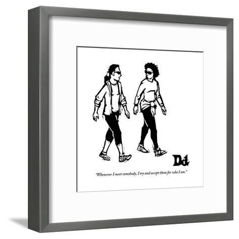 """""""Whenever I meet somebody, I try and accept them for who I am."""" - New Yorker Cartoon-Drew Dernavich-Framed Art Print"""