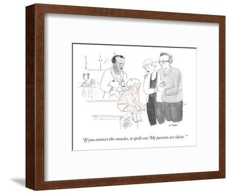 """If you connect the measles, it spells out 'My parents are idiots.'"" - New Yorker Cartoon--Framed Art Print"