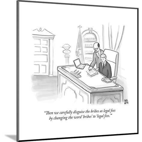 """""""Then we carefully disguise the bribes as legal fees by changing the word ?"""" - New Yorker Cartoon--Mounted Premium Giclee Print"""