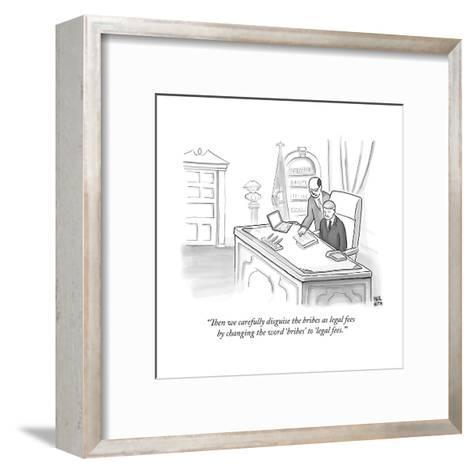 """""""Then we carefully disguise the bribes as legal fees by changing the word ?"""" - New Yorker Cartoon--Framed Art Print"""