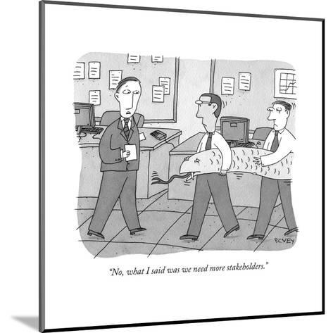 """""""No, what I said was we need more stakeholders."""" - New Yorker Cartoon-Peter C. Vey-Mounted Premium Giclee Print"""