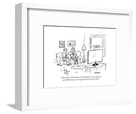 """Now, that's a Commander-in-Chief! If he can scare the hell out of Matt La?"" - Cartoon-David Sipress-Framed Art Print"