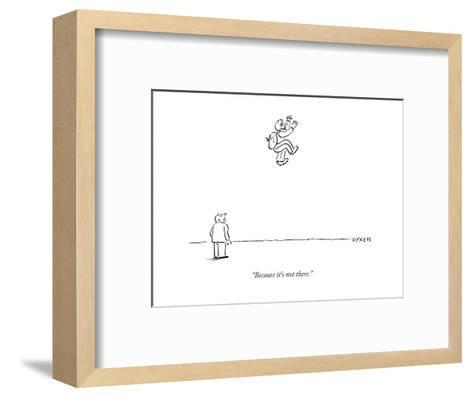 """""""Because it's not there."""" - New Yorker Cartoon-David Sipress-Framed Art Print"""