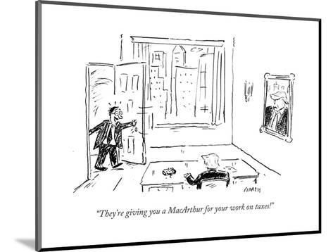 """""""They're giving you a MacArthur for your work on taxes!"""" - Cartoon-David Sipress-Mounted Premium Giclee Print"""