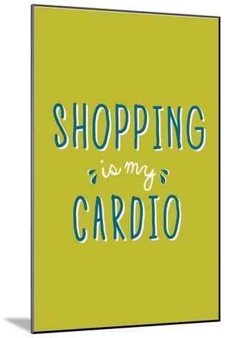 Shopping Is My Cardio--Mounted Art Print