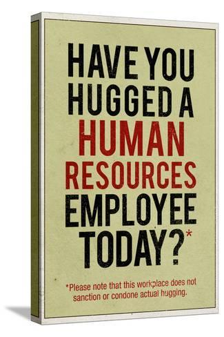 Have You Hugged a Human Resources Employee Today--Stretched Canvas Print