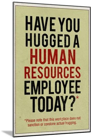 Have You Hugged a Human Resources Employee Today--Mounted Art Print