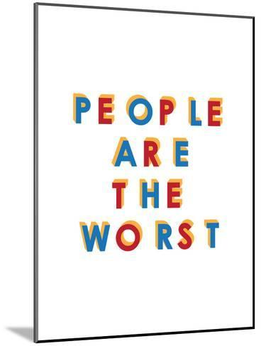 People are the Worst--Mounted Art Print