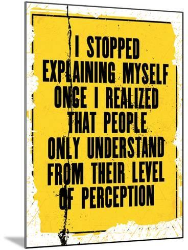 Inspiring Motivation Quote with Text I Stopped Explaining Myself Once I Realized that People Only U-Anna Timoshenko-Mounted Art Print