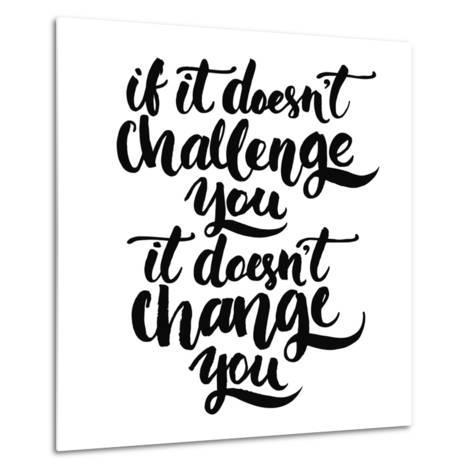 If it Doesn't Challenge You, it Doesn't Change You. Motivational Quote, Vector Lettering Poster. Bl-kotoko-Metal Print
