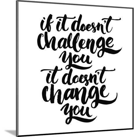 If it Doesn't Challenge You, it Doesn't Change You. Motivational Quote, Vector Lettering Poster. Bl-kotoko-Mounted Art Print
