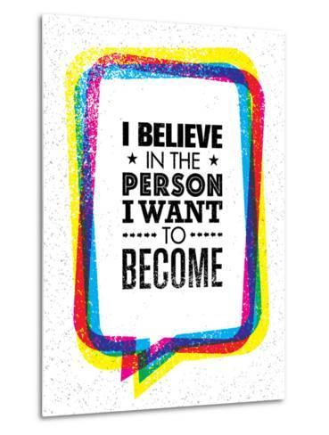 I Believe in the Person I Want to Become. Inspiring Creative Motivation Quote-wow subtropica-Metal Print