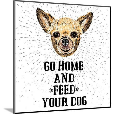Go Home and Feed Your Dog. Sign with Cute Smiling but Hungry Dog. Motivational Lettering on Texture-Golden Shrimp-Mounted Art Print