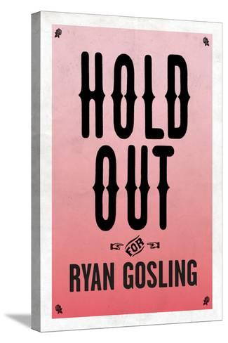 Hold Out For Ryan Gosling--Stretched Canvas Print