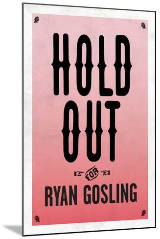 Hold Out For Ryan Gosling--Mounted Art Print