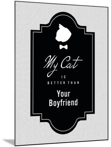 My Cat Is Better Than Your Boyfriend--Mounted Art Print