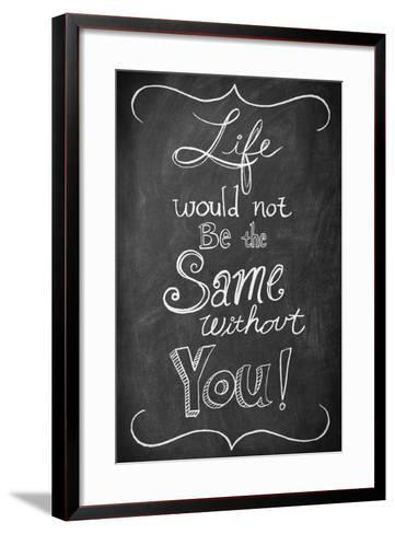 Life Would Not Be the Same Without You--Framed Art Print