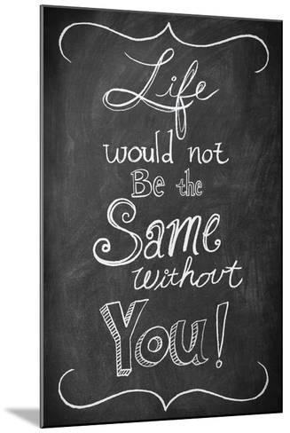Life Would Not Be the Same Without You--Mounted Art Print