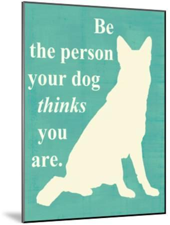 Be the Person Your Dog Thinks You Are-Vision Studio-Mounted Art Print