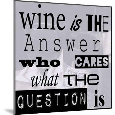 Wine is the Answer Who Cares What the Question Is-Veruca Salt-Mounted Art Print