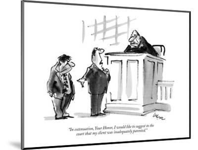 """""""In extenuation, Your Honor, I would like to suggest to the court that my ?"""" - New Yorker Cartoon-Lee Lorenz-Mounted Premium Giclee Print"""