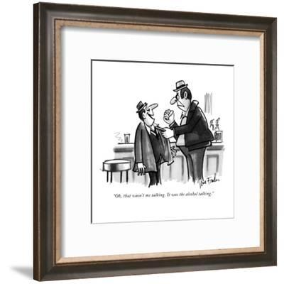 """Oh, that wasn't me talking. It was the alcohol talking."" - New Yorker Cartoon-Dana Fradon-Framed Premium Giclee Print"