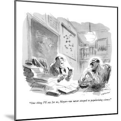"""One thing I'll say for us, Meyer?we never stooped to popularizing science?-James Stevenson-Mounted Premium Giclee Print"
