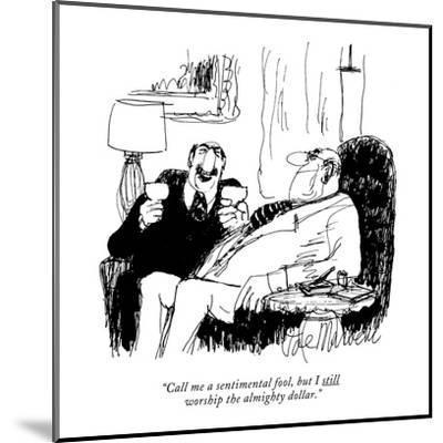 """Call me a sentimental fool, but I still worship the almighty dollar."" - New Yorker Cartoon-Joseph Mirachi-Mounted Premium Giclee Print"