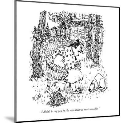 """""""I didn't bring you to the mountain to make trouble."""" - New Yorker Cartoon-William Steig-Mounted Premium Giclee Print"""