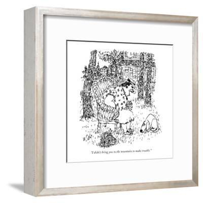 """""""I didn't bring you to the mountain to make trouble."""" - New Yorker Cartoon-William Steig-Framed Premium Giclee Print"""