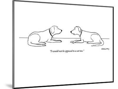 """""""I would not be opposed to a cat tax."""" - New Yorker Cartoon-Alex Gregory-Mounted Premium Giclee Print"""