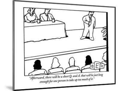 """""""Afterward, there will be a short Q. and A. that will be just long enough ?"""" - New Yorker Cartoon-Bruce Eric Kaplan-Mounted Premium Giclee Print"""