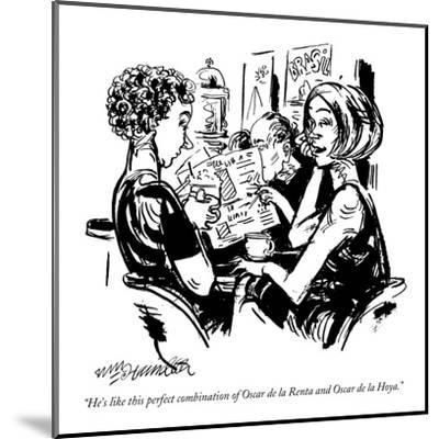 """He's like this perfect combination of Oscar de la Renta and Oscar de la H?"" - New Yorker Cartoon-William Hamilton-Mounted Premium Giclee Print"