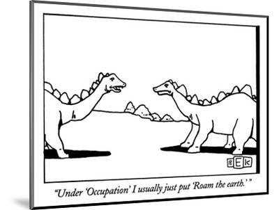 """""""Under 'Occupation' I usually just put 'Roam the earth.' """" - New Yorker Cartoon-Bruce Eric Kaplan-Mounted Premium Giclee Print"""