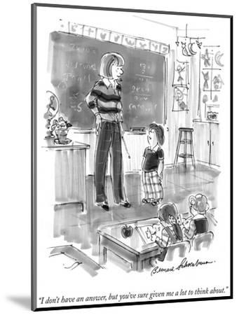 """""""I don't have an answer, but you've sure given me a lot to think about."""" - New Yorker Cartoon-Bernard Schoenbaum-Mounted Premium Giclee Print"""