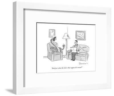 """And just what the hell is that supposed to mean?"" - New Yorker Cartoon-Danny Shanahan-Framed Premium Giclee Print"