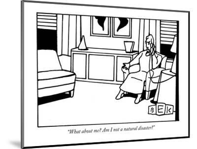 """What about me? Am I not a natural disaster?"" - New Yorker Cartoon-Bruce Eric Kaplan-Mounted Premium Giclee Print"