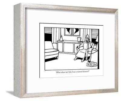"""What about me? Am I not a natural disaster?"" - New Yorker Cartoon-Bruce Eric Kaplan-Framed Premium Giclee Print"